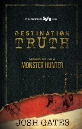 Destination-Truth-Josh-Gates-book-Memoirs-of-a-Monster-Hunter